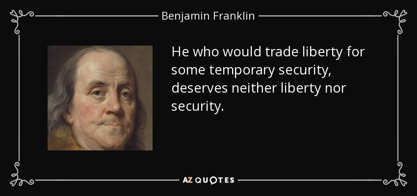 He who would trade liberty for some temporary security, deserves neither liberty nor security. - Benjamin Franklin