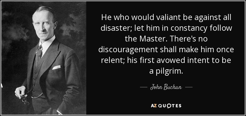 He who would valiant be against all disaster; let him in constancy follow the Master. There's no discouragement shall make him once relent; his first avowed intent to be a pilgrim. - John Buchan