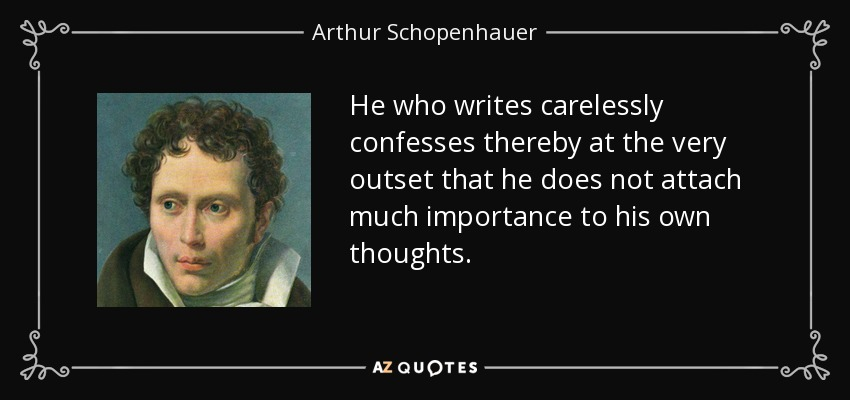 He who writes carelessly confesses thereby at the very outset that he does not attach much importance to his own thoughts. - Arthur Schopenhauer