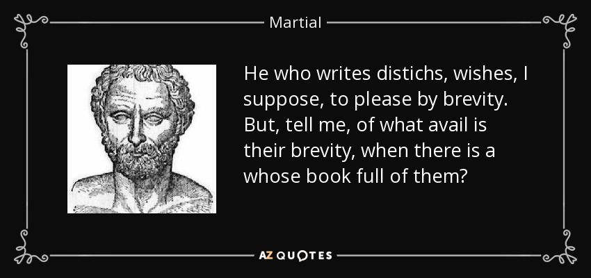 He who writes distichs, wishes, I suppose, to please by brevity. But, tell me, of what avail is their brevity, when there is a whose book full of them? - Martial