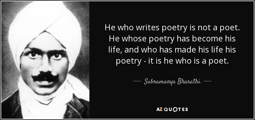 He who writes poetry is not a poet. He whose poetry has become his life, and who has made his life his poetry - it is he who is a poet. - Subramanya Bharathi