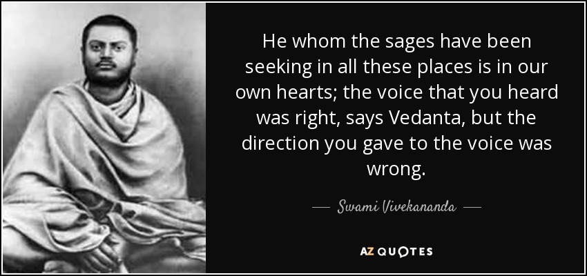 He whom the sages have been seeking in all these places is in our own hearts; the voice that you heard was right, says Vedanta, but the direction you gave to the voice was wrong. - Swami Vivekananda