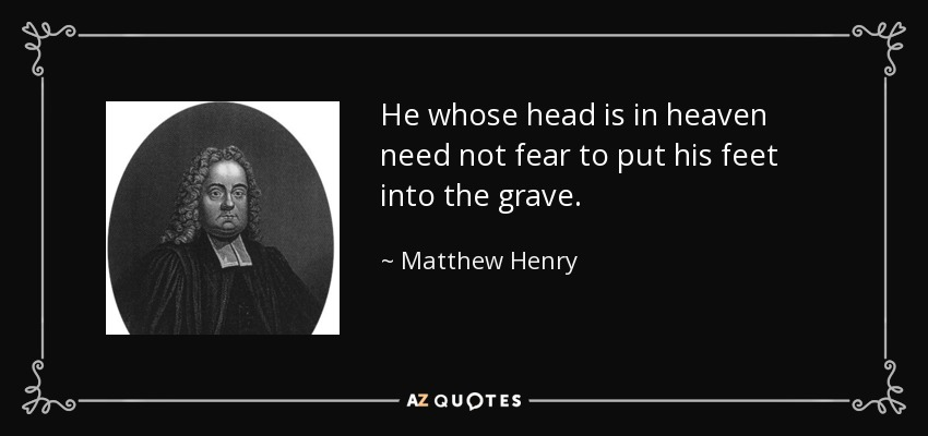 Matthew Henry quote: He whose head is in heaven need not fear to...