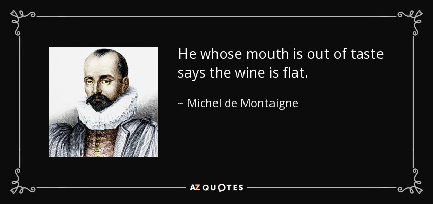 He whose mouth is out of taste says the wine is flat. - Michel de Montaigne