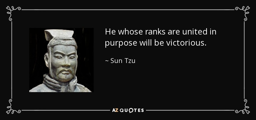 He whose ranks are united in purpose will be victorious. - Sun Tzu