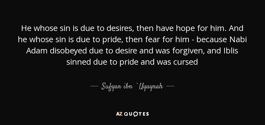 He whose sin is due to desires, then have hope for him. And he whose sin is due to pride, then fear for him - because Nabi Adam disobeyed due to desire and was forgiven, and Iblis sinned due to pride and was cursed - Sufyan ibn `Uyaynah