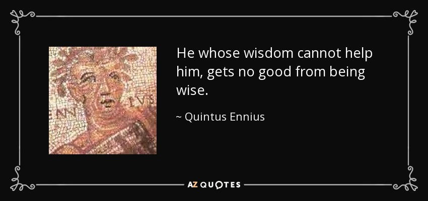 He whose wisdom cannot help him, gets no good from being wise. - Quintus Ennius