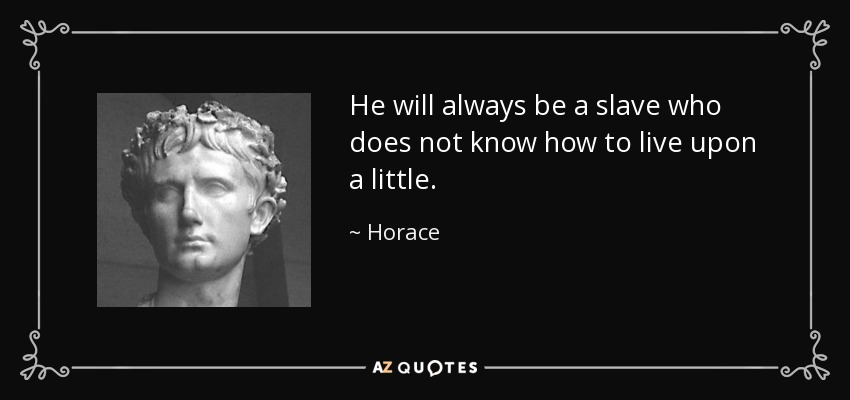 He will always be a slave who does not know how to live upon a little. - Horace