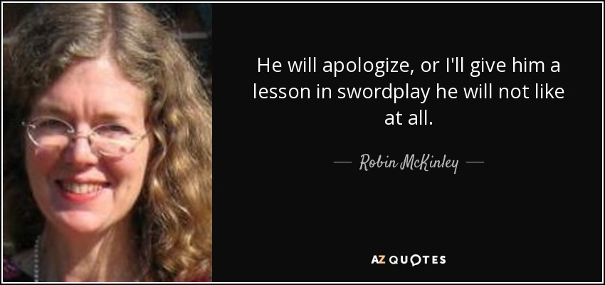He will apologize, or I'll give him a lesson in swordplay he will not like at all. - Robin McKinley
