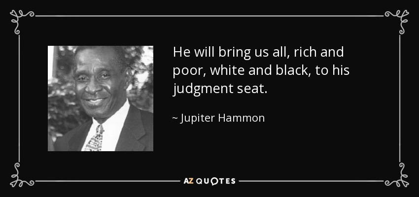 He will bring us all, rich and poor, white and black, to his judgment seat. - Jupiter Hammon