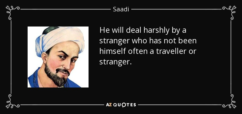 He will deal harshly by a stranger who has not been himself often a traveller or stranger. - Saadi