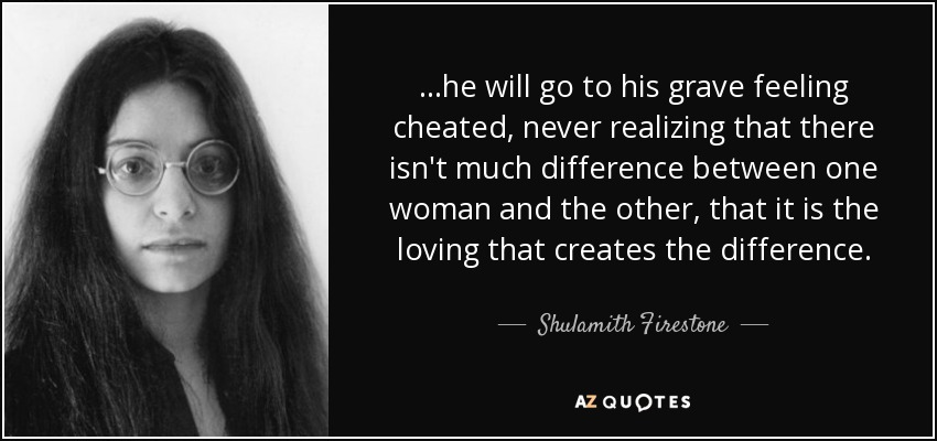 ...he will go to his grave feeling cheated, never realizing that there isn't much difference between one woman and the other, that it is the loving that creates the difference. - Shulamith Firestone