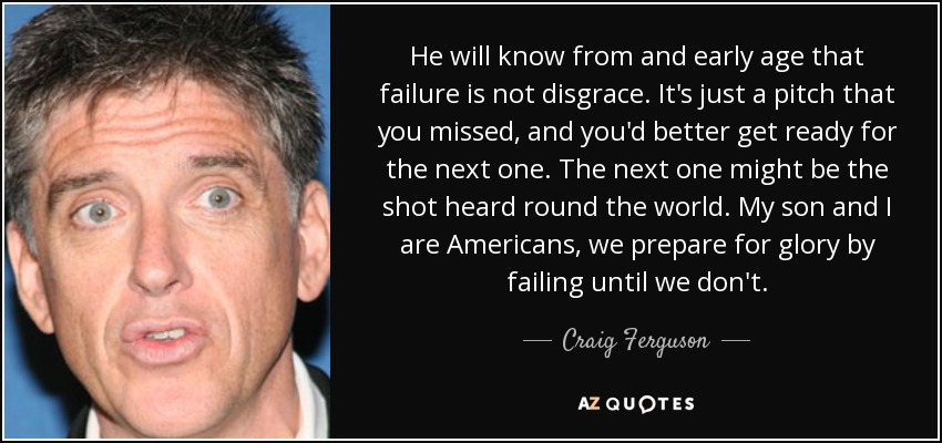He will know from and early age that failure is not disgrace. It's just a pitch that you missed, and you'd better get ready for the next one. The next one might be the shot heard round the world. My son and I are Americans, we prepare for glory by failing until we don't. - Craig Ferguson