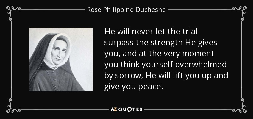 He will never let the trial surpass the strength He gives you, and at the very moment you think yourself overwhelmed by sorrow, He will lift you up and give you peace. - Rose Philippine Duchesne