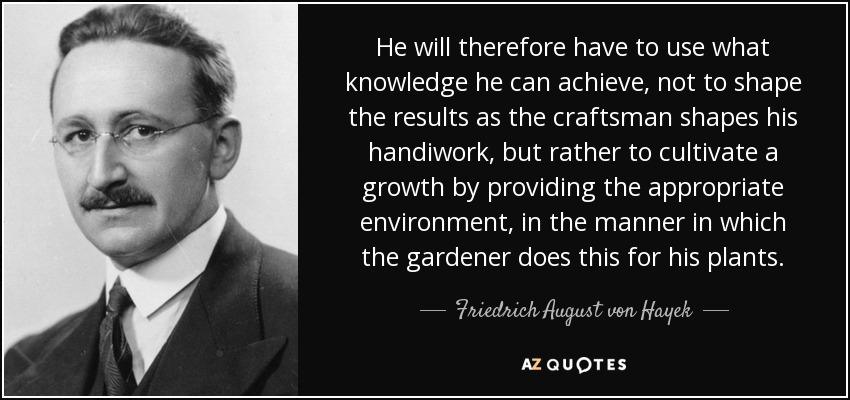 He will therefore have to use what knowledge he can achieve, not to shape the results as the craftsman shapes his handiwork, but rather to cultivate a growth by providing the appropriate environment, in the manner in which the gardener does this for his plants. - Friedrich August von Hayek