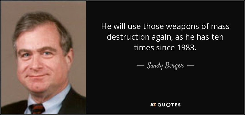 He will use those weapons of mass destruction again, as he has ten times since 1983. - Sandy Berger
