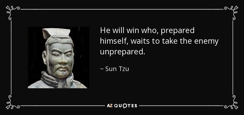 He will win who, prepared himself, waits to take the enemy unprepared. - Sun Tzu