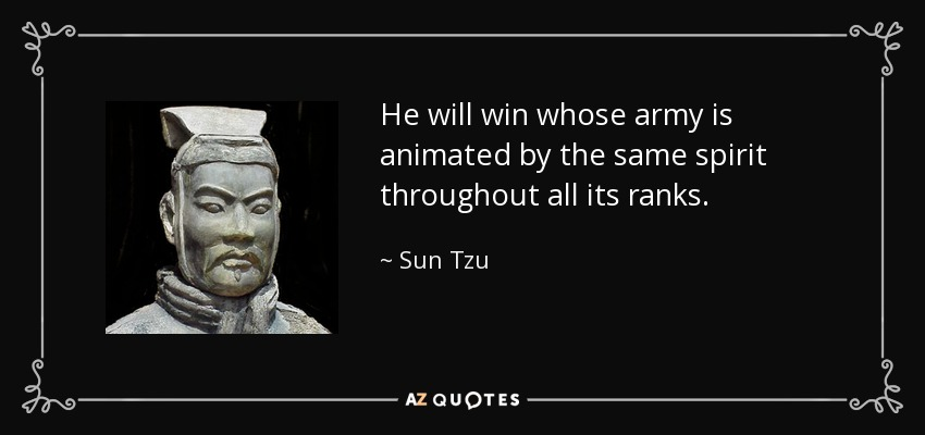 He will win whose army is animated by the same spirit throughout all its ranks. - Sun Tzu