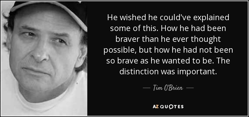 He wished he could've explained some of this. How he had been braver than he ever thought possible, but how he had not been so brave as he wanted to be. The distinction was important. - Tim O'Brien