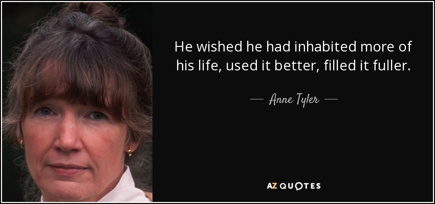 He wished he had inhabited more of his life, used it better, filled it fuller. - Anne Tyler