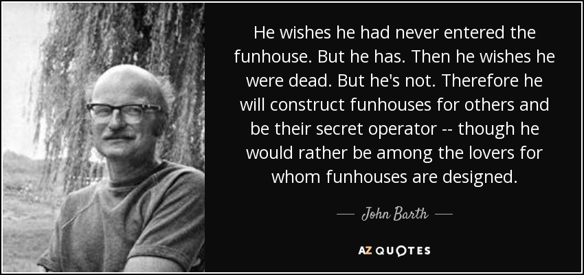He wishes he had never entered the funhouse. But he has. Then he wishes he were dead. But he's not. Therefore he will construct funhouses for others and be their secret operator -- though he would rather be among the lovers for whom funhouses are designed. - John Barth