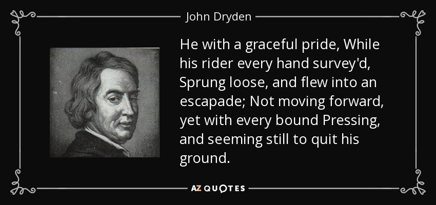 He with a graceful pride, While his rider every hand survey'd, Sprung loose, and flew into an escapade; Not moving forward, yet with every bound Pressing, and seeming still to quit his ground. - John Dryden