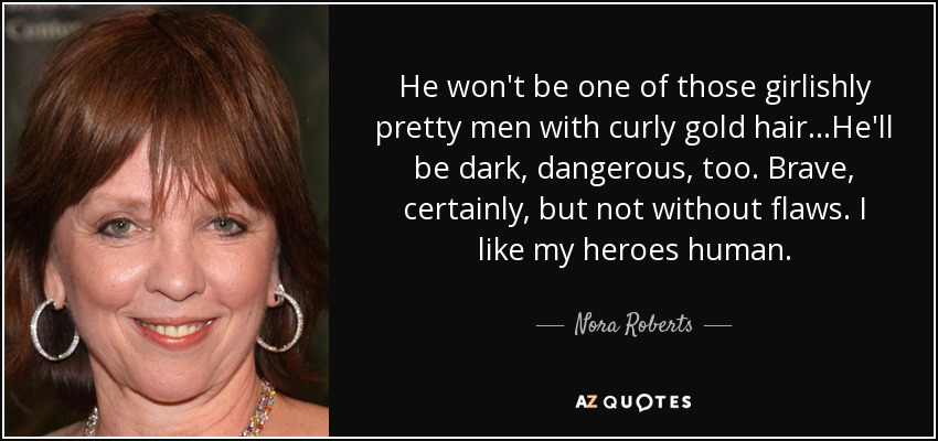 He won't be one of those girlishly pretty men with curly gold hair...He'll be dark, dangerous, too. Brave, certainly, but not without flaws. I like my heroes human. - Nora Roberts