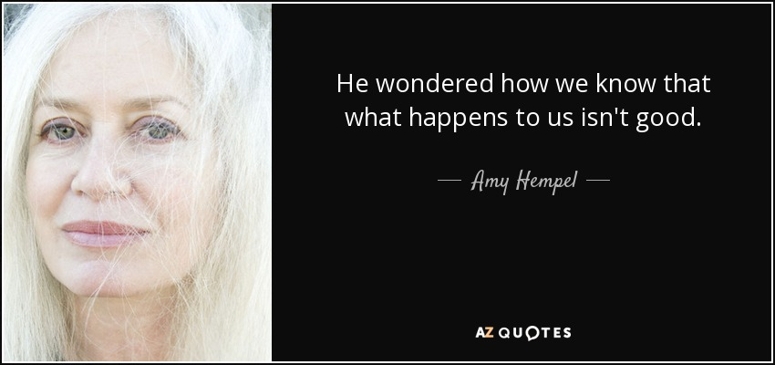 He wondered how we know that what happens to us isn't good. - Amy Hempel