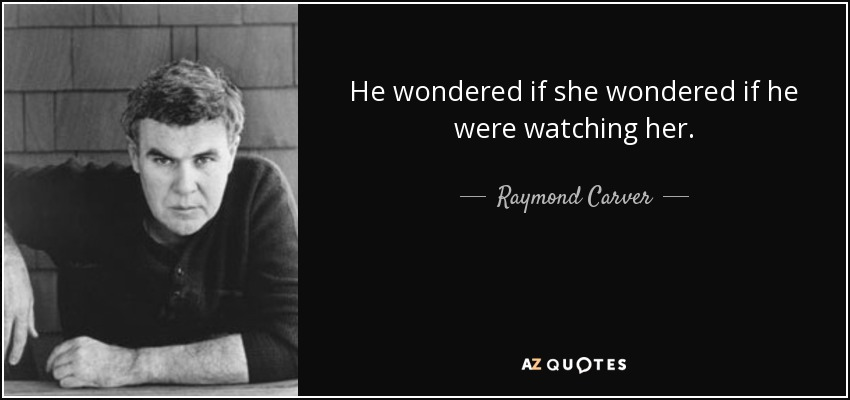 He wondered if she wondered if he were watching her. - Raymond Carver