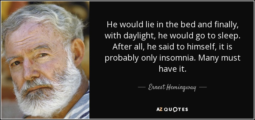 He would lie in the bed and finally, with daylight, he would go to sleep. After all, he said to himself, it is probably only insomnia. Many must have it. - Ernest Hemingway