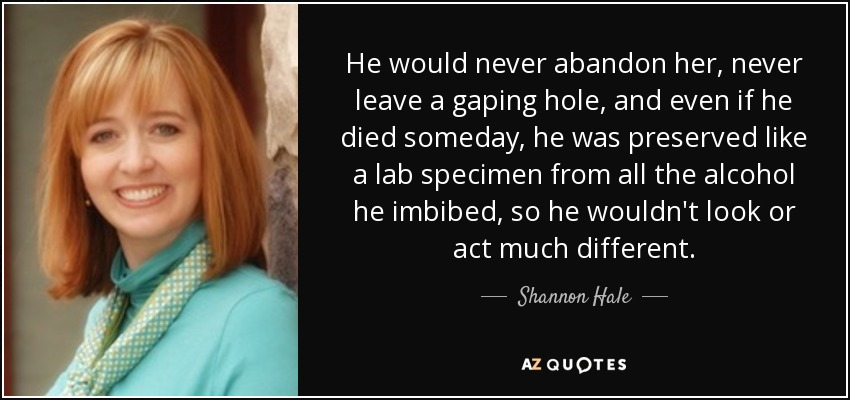 He would never abandon her, never leave a gaping hole, and even if he died someday, he was preserved like a lab specimen from all the alcohol he imbibed, so he wouldn't look or act much different. - Shannon Hale