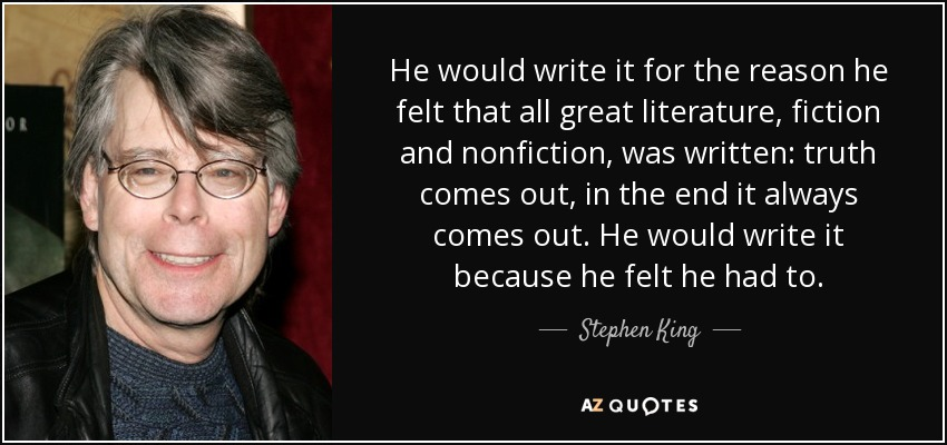 He would write it for the reason he felt that all great literature, fiction and nonfiction, was written: truth comes out, in the end it always comes out. He would write it because he felt he had to. - Stephen King