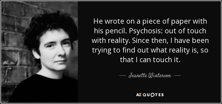 He wrote on a piece of paper with his pencil. Psychosis: out of touch with reality. Since then, I have been trying to find out what reality is, so that I can touch it. - Jeanette Winterson