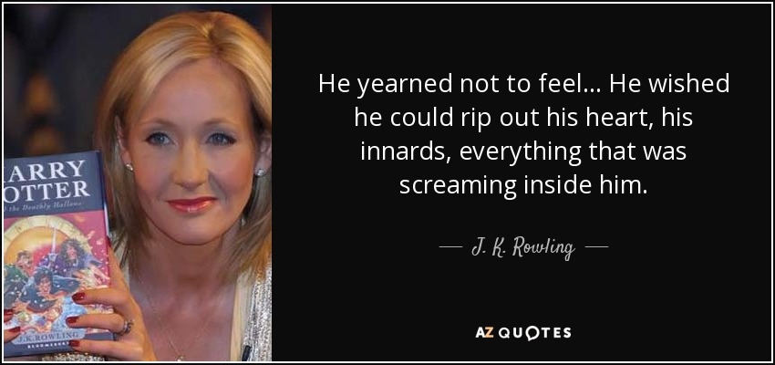 He yearned not to feel... He wished he could rip out his heart, his innards, everything that was screaming inside him... - J. K. Rowling