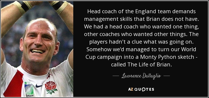 Head coach of the England team demands management skills that Brian does not have. We had a head coach who wanted one thing, other coaches who wanted other things. The players hadn't a clue what was going on. Somehow we'd managed to turn our World Cup campaign into a Monty Python sketch - called The Life of Brian. - Lawrence Dallaglio