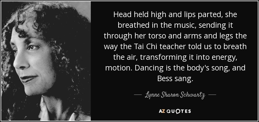 Head held high and lips parted, she breathed in the music, sending it through her torso and arms and legs the way the Tai Chi teacher told us to breath the air, transforming it into energy, motion. Dancing is the body's song, and Bess sang. - Lynne Sharon Schwartz