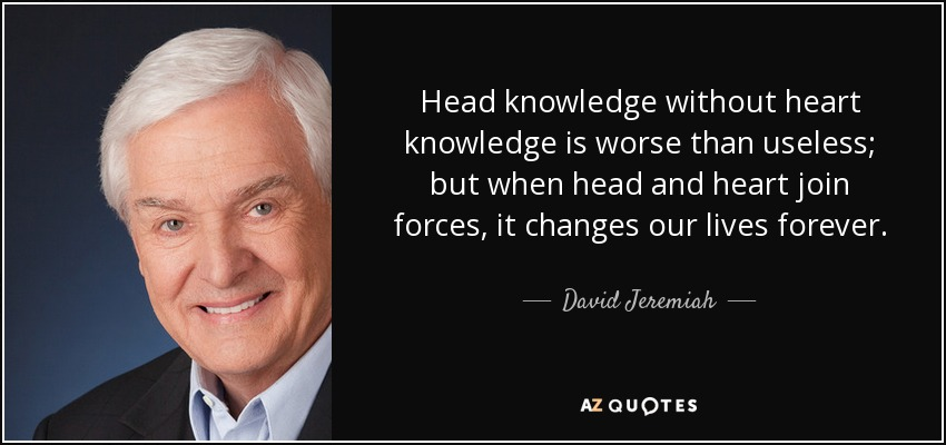 Head knowledge without heart knowledge is worse than useless; but when head and heart join forces, it changes our lives forever. - David Jeremiah