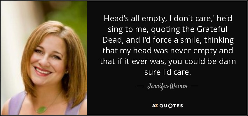 Head's all empty, I don't care,' he'd sing to me, quoting the Grateful Dead, and I'd force a smile, thinking that my head was never empty and that if it ever was, you could be darn sure I'd care. - Jennifer Weiner