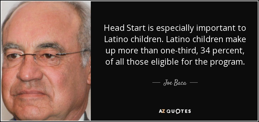 Head Start is especially important to Latino children. Latino children make up more than one-third, 34 percent, of all those eligible for the program. - Joe Baca