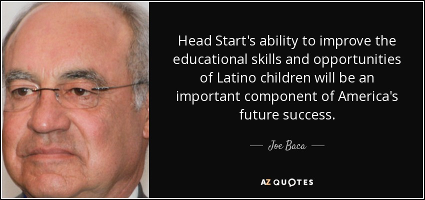 Head Start's ability to improve the educational skills and opportunities of Latino children will be an important component of America's future success. - Joe Baca