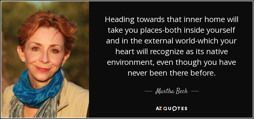 Heading towards that inner home will take you places-both inside yourself and in the external world-which your heart will recognize as its native environment, even though you have never been there before. - Martha Beck