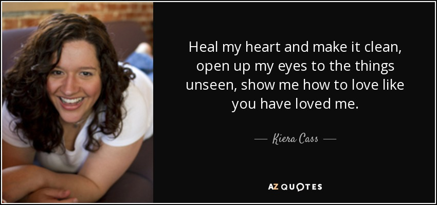 Kiera Cass quote: Heal my heart and make it clean, open up my