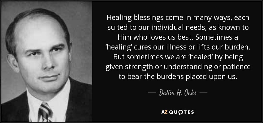 Healing blessings come in many ways, each suited to our individual needs, as known to Him who loves us best. Sometimes a 'healing' cures our illness or lifts our burden. But sometimes we are 'healed' by being given strength or understanding or patience to bear the burdens placed upon us. - Dallin H. Oaks