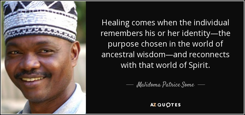 Healing comes when the individual remembers his or her identity—the purpose chosen in the world of ancestral wisdom—and reconnects with that world of Spirit. - Malidoma Patrice Some