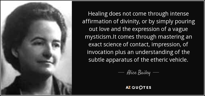 Healing does not come through intense affirmation of divinity, or by simply pouring out love and the expression of a vague mysticism.It comes through mastering an exact science of contact, impression, of invocation plus an understanding of the subtle apparatus of the etheric vehicle. - Alice Bailey