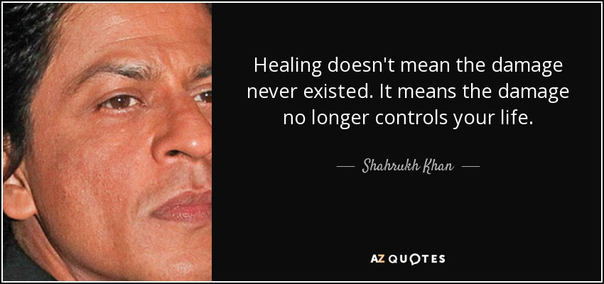 Healing doesn't mean the damage never existed. It means the damage no longer controls your life. - Shahrukh Khan