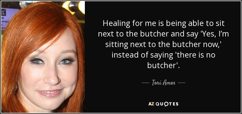 Healing for me is being able to sit next to the butcher and say 'Yes, I'm sitting next to the butcher now,' instead of saying 'there is no butcher'. - Tori Amos