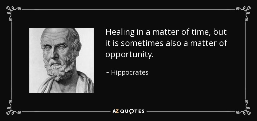 Healing in a matter of time, but it is sometimes also a matter of opportunity. - Hippocrates