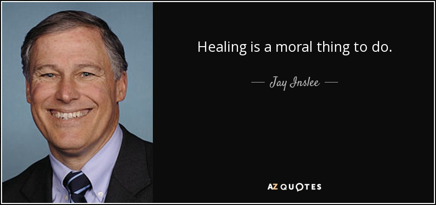 Healing is a moral thing to do. - Jay Inslee