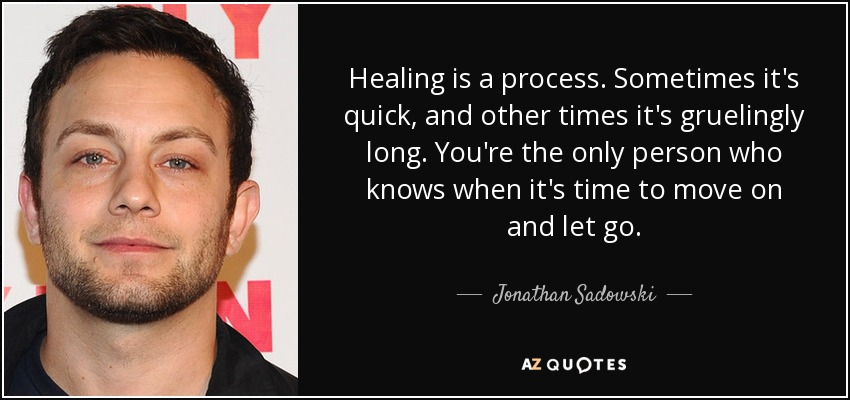 Healing is a process. Sometimes it's quick, and other times it's gruelingly long. You're the only person who knows when it's time to move on and let go. - Jonathan Sadowski
